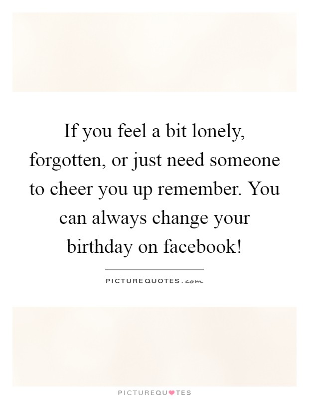 If you feel a bit lonely, forgotten, or just need someone to cheer you up remember. You can always change your birthday on facebook! Picture Quote #1