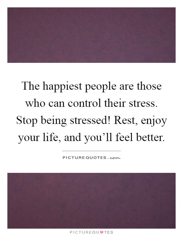 The happiest people are those who can control their stress. Stop being stressed! Rest, enjoy your life, and you'll feel better Picture Quote #1