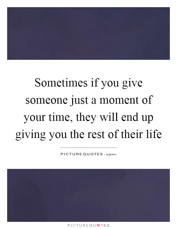 Sometimes if you give someone just a moment of your time, they will end up giving you the rest of their life Picture Quote #1