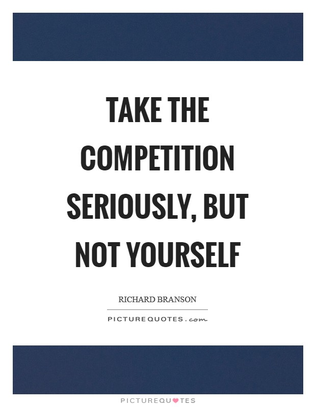 Take the competition seriously, but not yourself Picture Quote #1