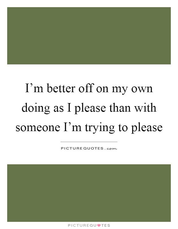I'm better off on my own doing as I please than with someone I'm trying to please Picture Quote #1