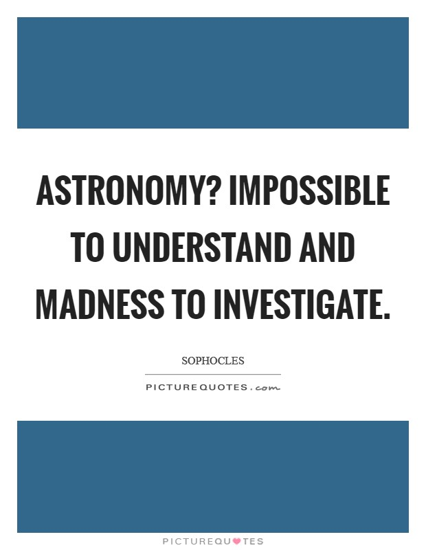 Astronomy? Impossible to understand and madness to investigate Picture Quote #1