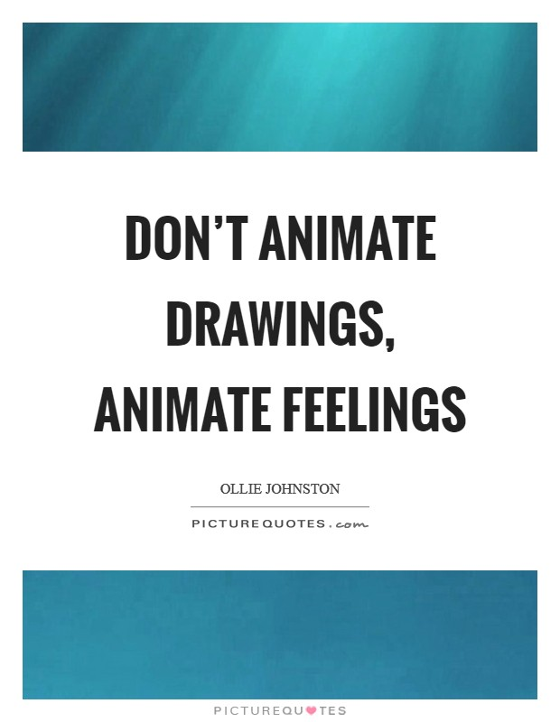 Don't animate drawings, animate feelings Picture Quote #1