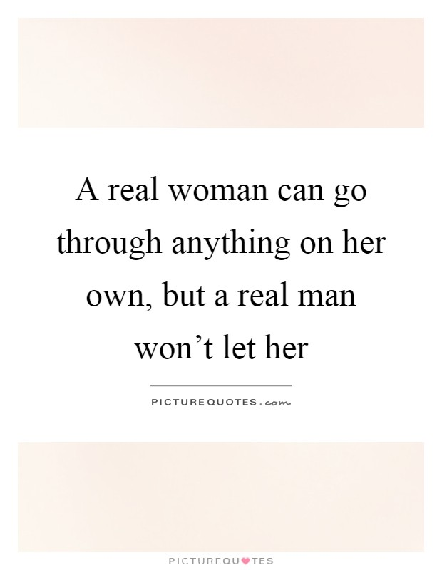 A real woman can go through anything on her own, but a real man won't let her Picture Quote #1