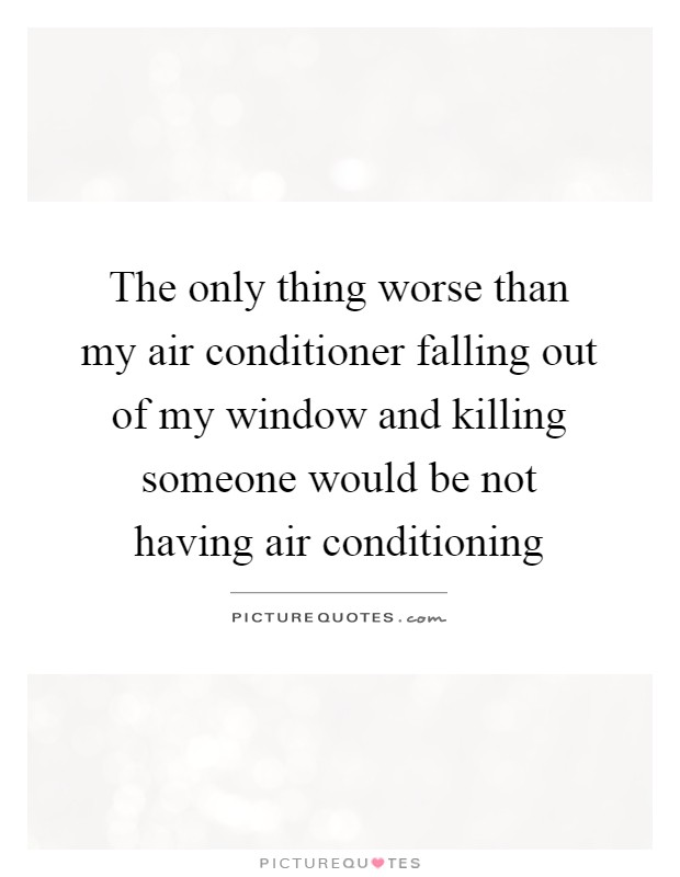 The only thing worse than my air conditioner falling out of my window and killing someone would be not having air conditioning Picture Quote #1