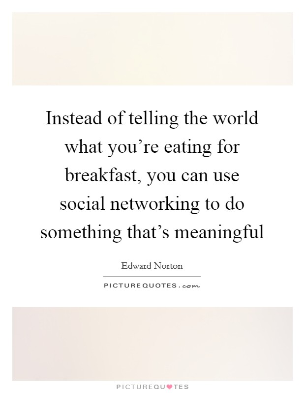 Instead of telling the world what you're eating for breakfast, you can use social networking to do something that's meaningful Picture Quote #1