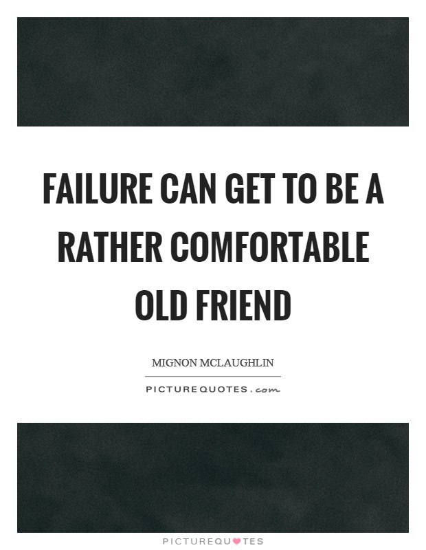 Failure can get to be a rather comfortable old friend Picture Quote #1