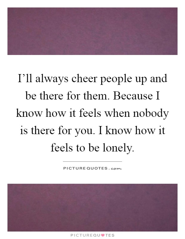 I'll always cheer people up and be there for them. Because I know how it feels when nobody is there for you. I know how it feels to be lonely Picture Quote #1