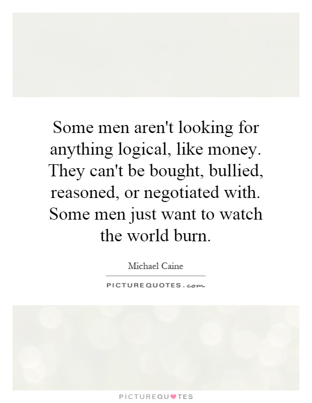 Some men aren't looking for anything logical, like money. They can't be bought, bullied, reasoned, or negotiated with. Some men just want to watch the world burn Picture Quote #1