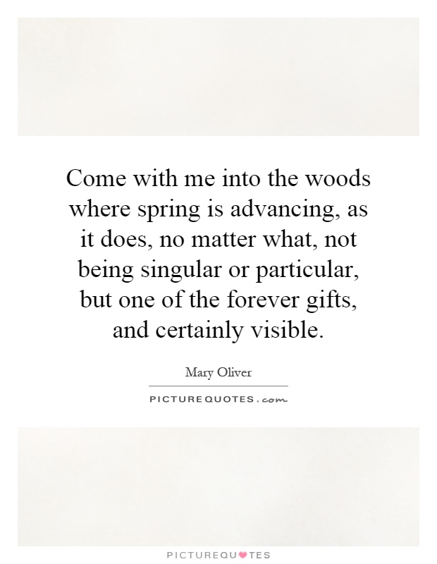 Come with me into the woods where spring is advancing, as it does, no matter what, not being singular or particular, but one of the forever gifts, and certainly visible Picture Quote #1