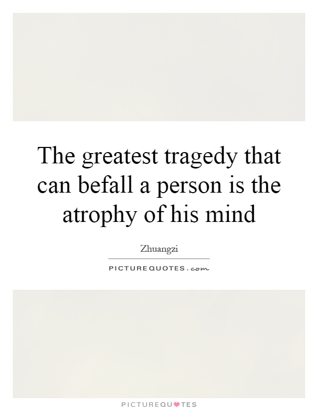The greatest tragedy that can befall a person is the atrophy of his mind Picture Quote #1