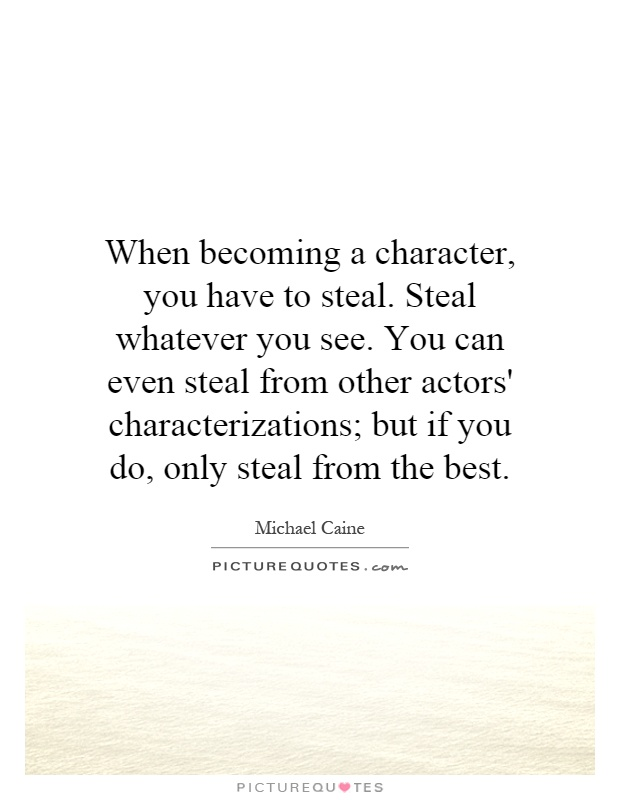 When becoming a character, you have to steal. Steal whatever you see. You can even steal from other actors' characterizations; but if you do, only steal from the best Picture Quote #1