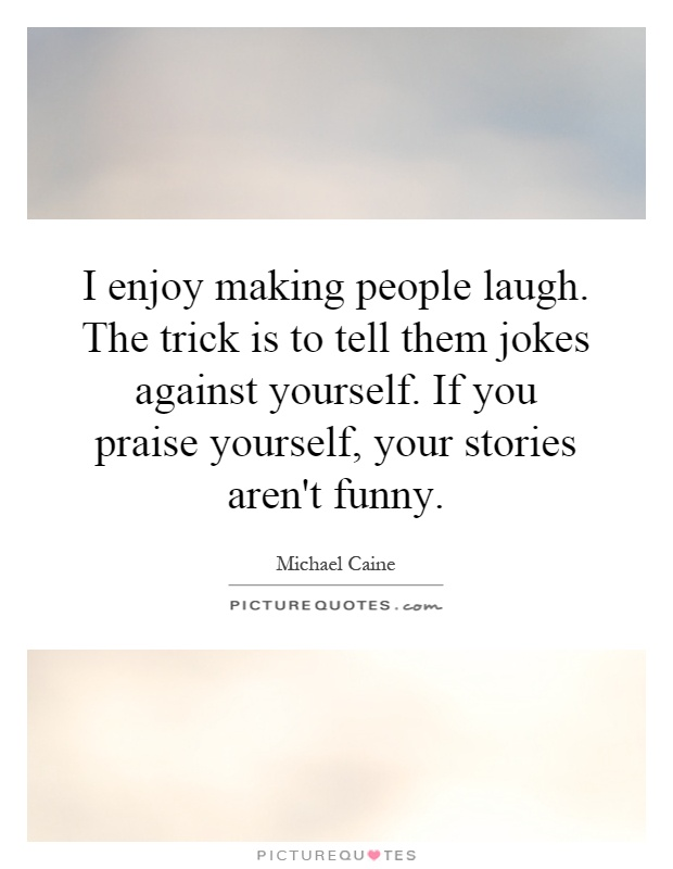 I enjoy making people laugh. The trick is to tell them jokes against yourself. If you praise yourself, your stories aren't funny Picture Quote #1