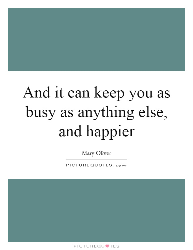 And it can keep you as busy as anything else, and happier Picture Quote #1
