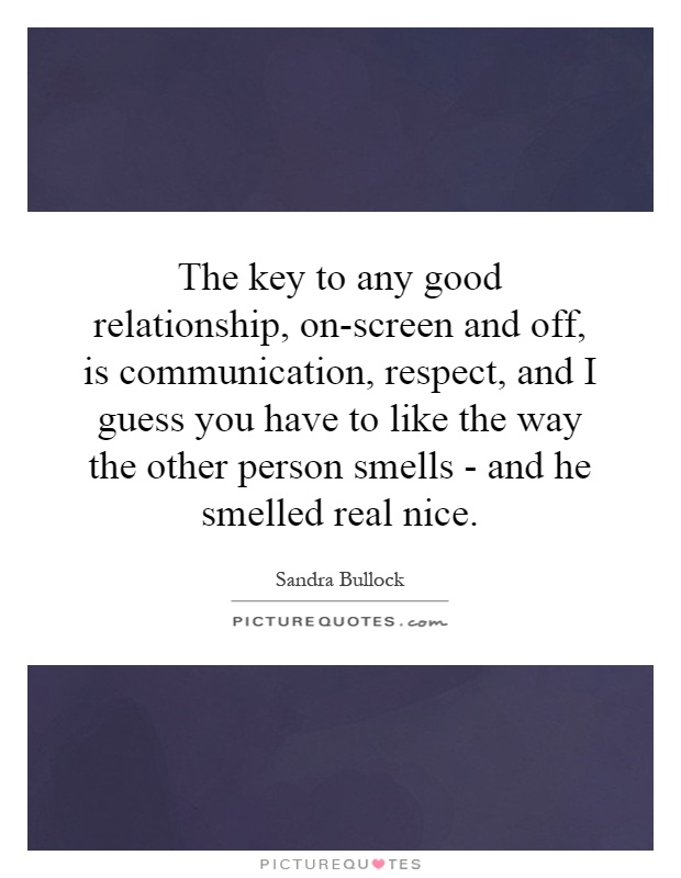 The key to any good relationship, on-screen and off, is communication, respect, and I guess you have to like the way the other person smells - and he smelled real nice Picture Quote #1