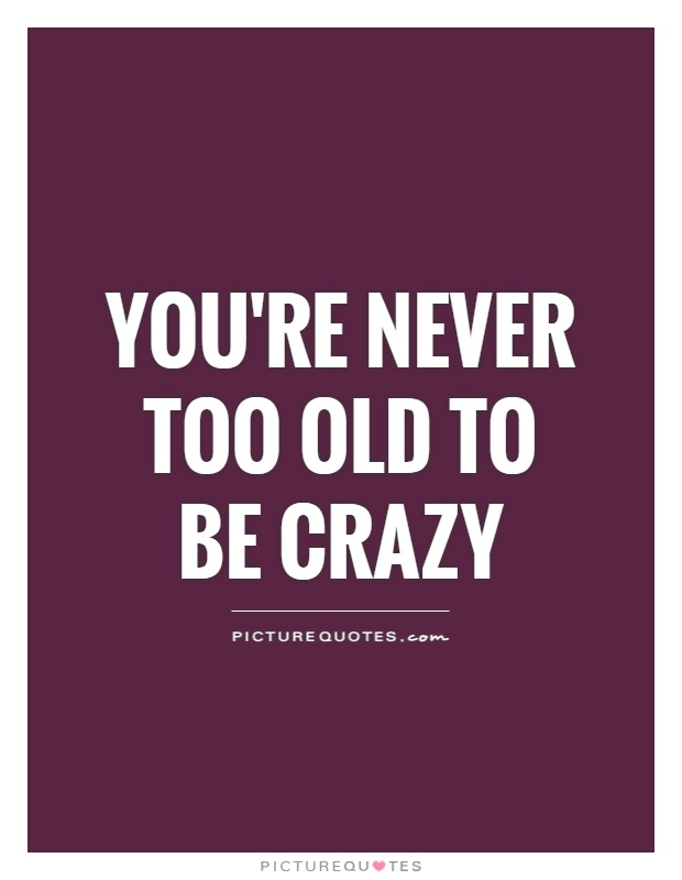 Elegant Youu0027re Never Too Old To Be Crazy Picture Quote #1