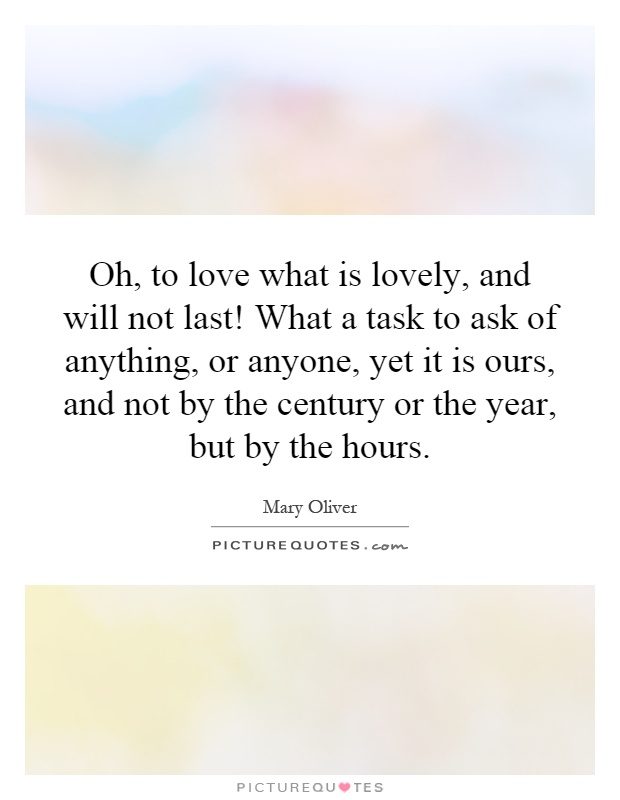 Oh, to love what is lovely, and will not last! What a task to ask of anything, or anyone, yet it is ours, and not by the century or the year, but by the hours Picture Quote #1