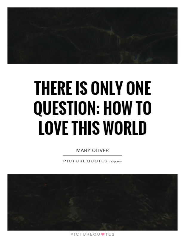 There is only one question: how to love this world Picture Quote #1