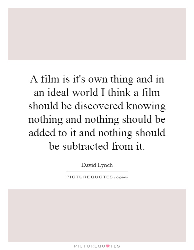 A film is it's own thing and in an ideal world I think a film should be discovered knowing nothing and nothing should be added to it and nothing should be subtracted from it Picture Quote #1