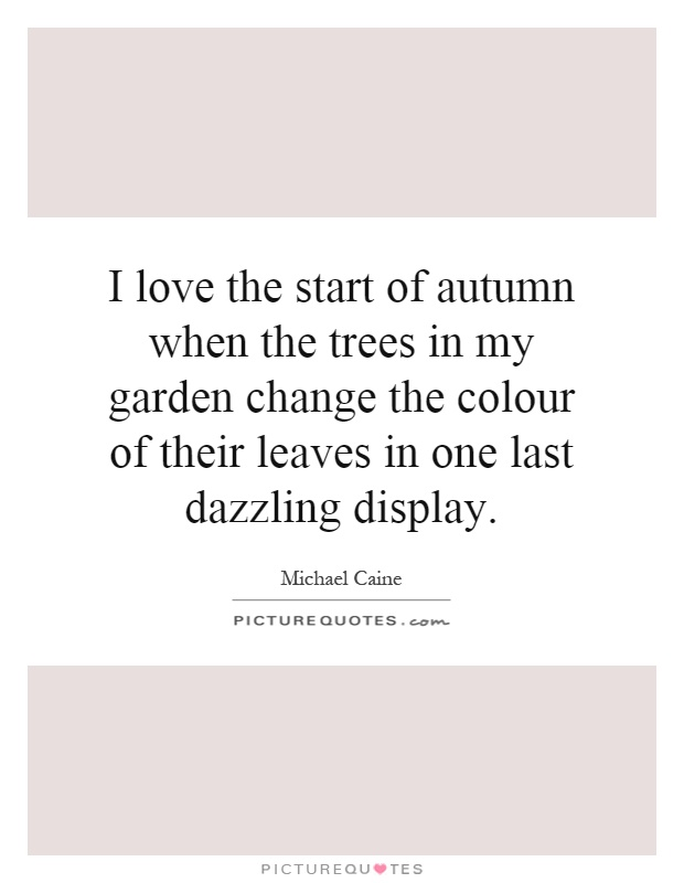 I love the start of autumn when the trees in my garden change the colour of their leaves in one last dazzling display Picture Quote #1