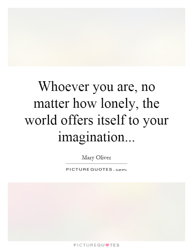 Whoever you are, no matter how lonely, the world offers itself to your imagination Picture Quote #1
