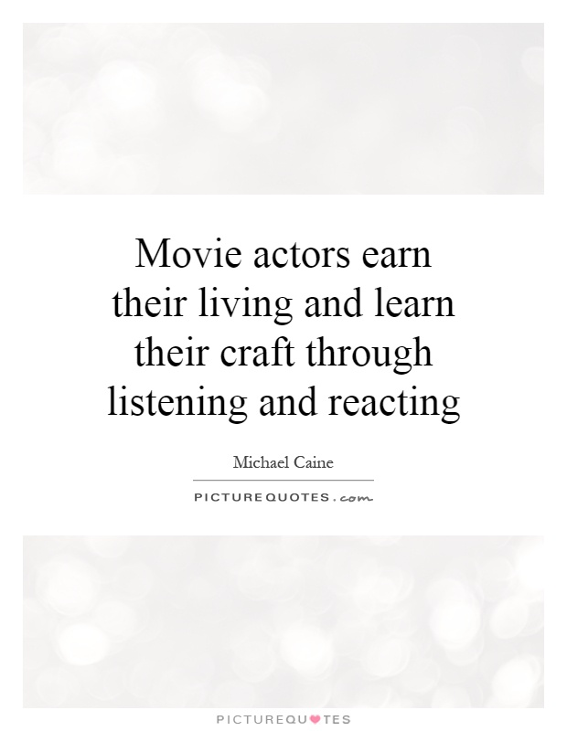 Movie actors earn their living and learn their craft through listening and reacting Picture Quote #1