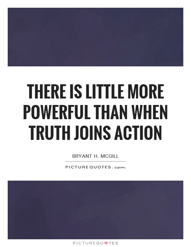 There is little more powerful than when truth joins action Picture Quote #1