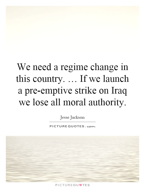 We need a regime change in this country. … If we launch a pre-emptive strike on Iraq we lose all moral authority Picture Quote #1