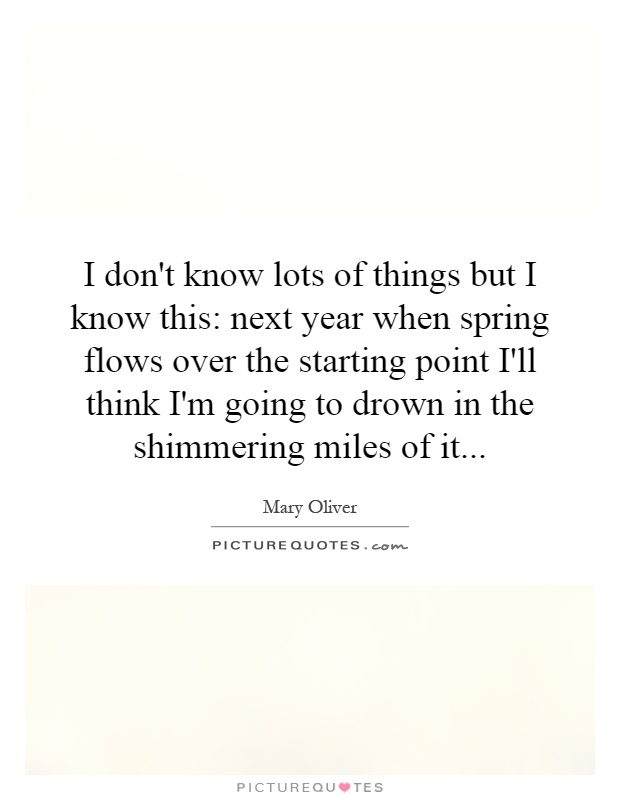 I don't know lots of things but I know this: next year when spring flows over the starting point I'll think I'm going to drown in the shimmering miles of it Picture Quote #1