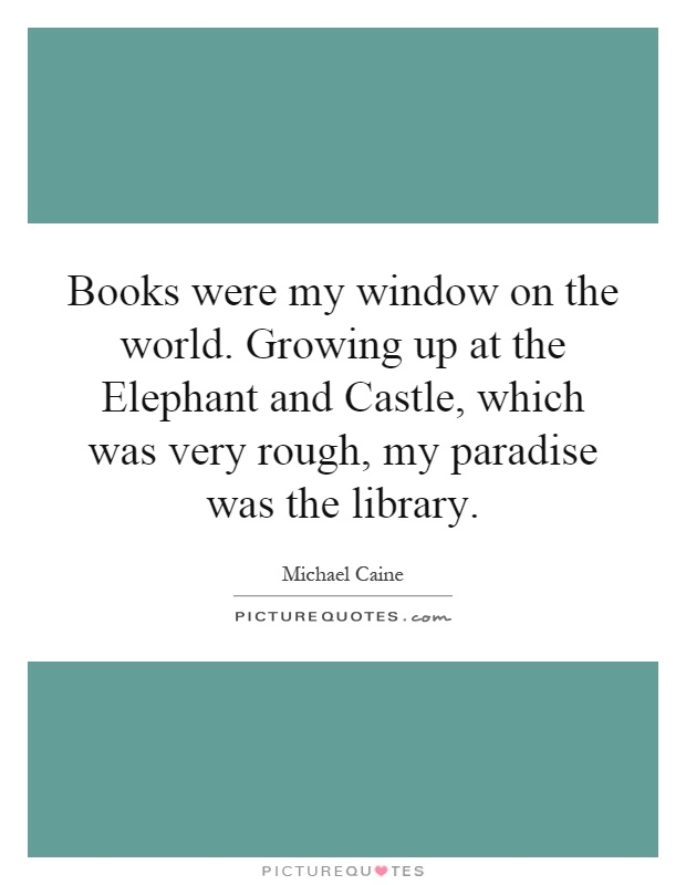 Books were my window on the world. Growing up at the Elephant and Castle, which was very rough, my paradise was the library Picture Quote #1