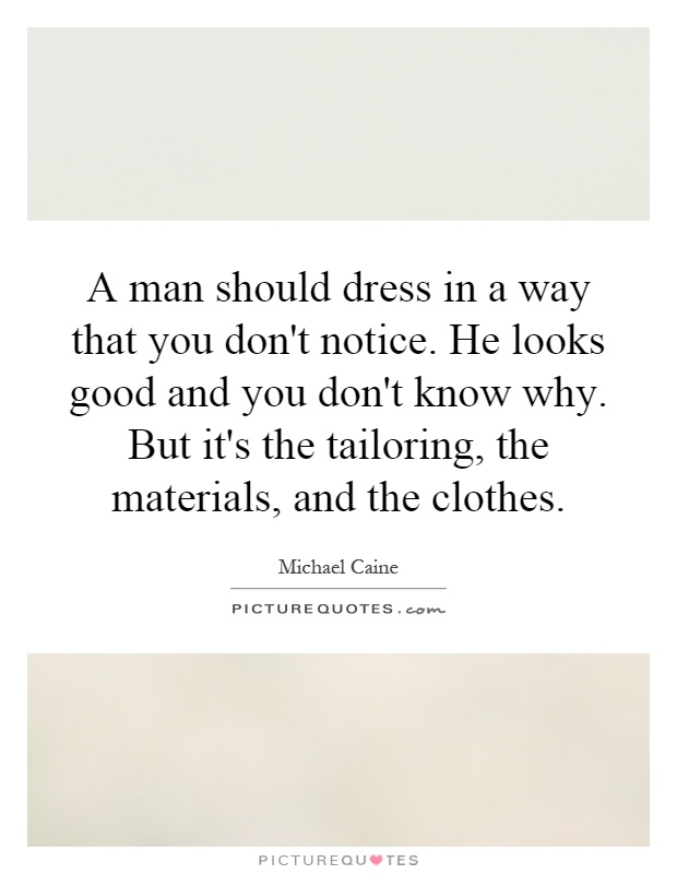 A man should dress in a way that you don't notice. He looks good and you don't know why. But it's the tailoring, the materials, and the clothes Picture Quote #1
