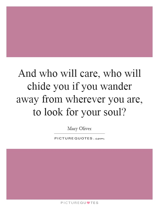 And who will care, who will chide you if you wander away from wherever you are, to look for your soul? Picture Quote #1