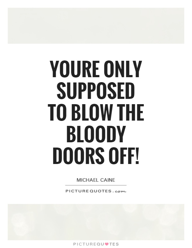 Youre only supposed to blow the bloody doors off! Picture Quote #1