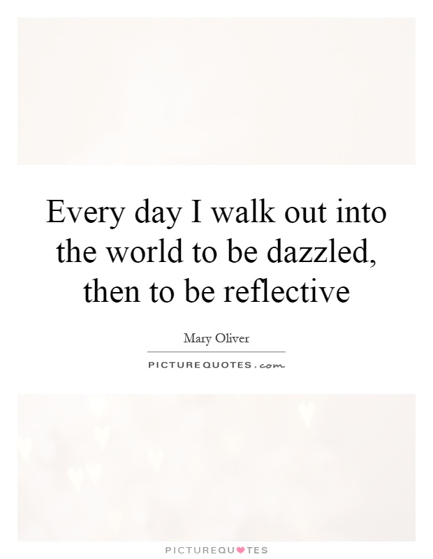 Every day I walk out into the world to be dazzled, then to be reflective Picture Quote #1