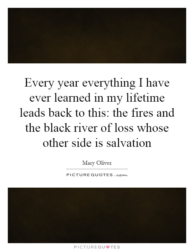Every year everything I have ever learned in my lifetime leads back to this: the fires and the black river of loss whose other side is salvation Picture Quote #1