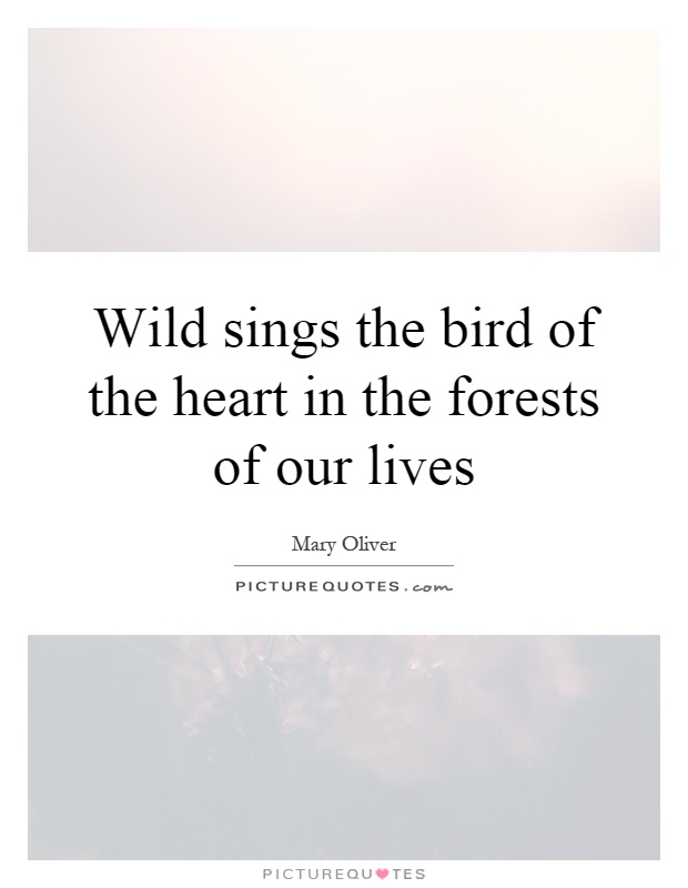 Wild sings the bird of the heart in the forests of our lives Picture Quote #1