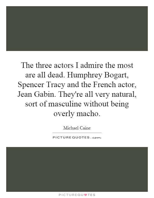 The three actors I admire the most are all dead. Humphrey Bogart, Spencer Tracy and the French actor, Jean Gabin. They're all very natural, sort of masculine without being overly macho Picture Quote #1