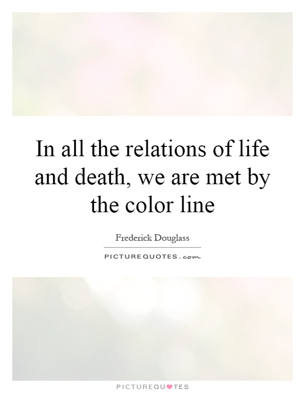 In all the relations of life and death, we are met by the color line Picture Quote #1