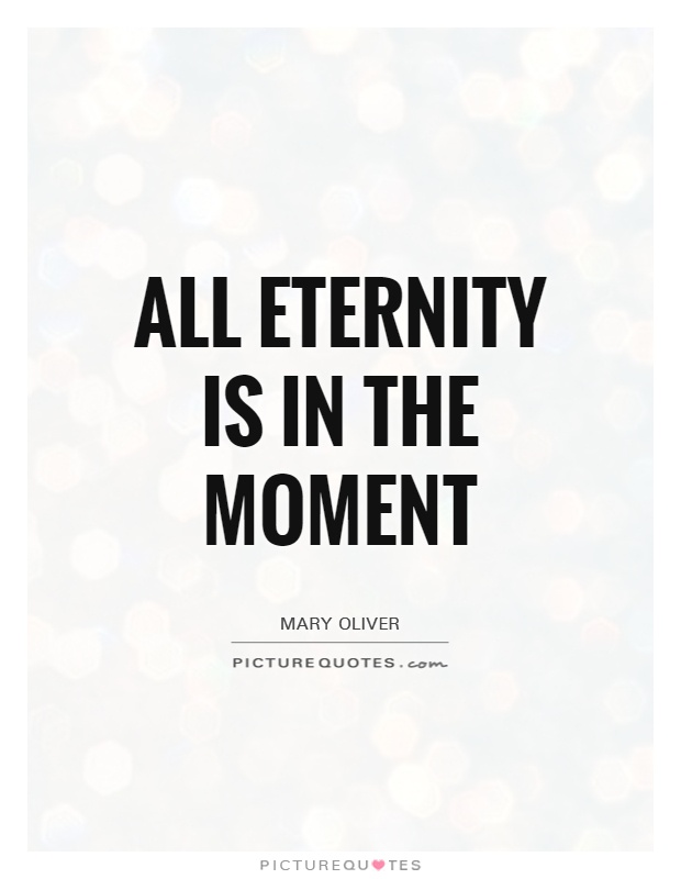 All eternity is in the moment Picture Quote #1