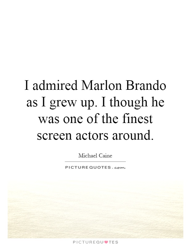 I admired Marlon Brando as I grew up. I though he was one of the finest screen actors around Picture Quote #1