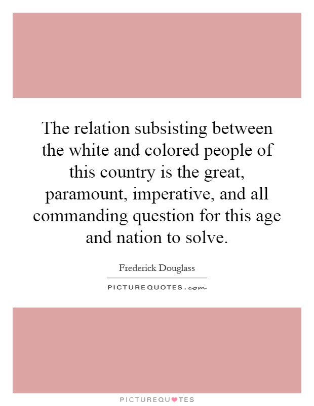 The relation subsisting between the white and colored people of this country is the great, paramount, imperative, and all commanding question for this age and nation to solve Picture Quote #1