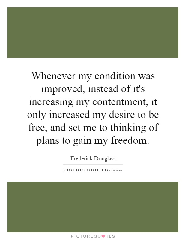 Whenever my condition was improved, instead of it's increasing my contentment, it only increased my desire to be free, and set me to thinking of plans to gain my freedom Picture Quote #1