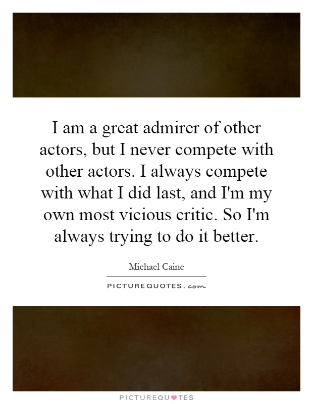 I am a great admirer of other actors, but I never compete with other actors. I always compete with what I did last, and I'm my own most vicious critic. So I'm always trying to do it better Picture Quote #1