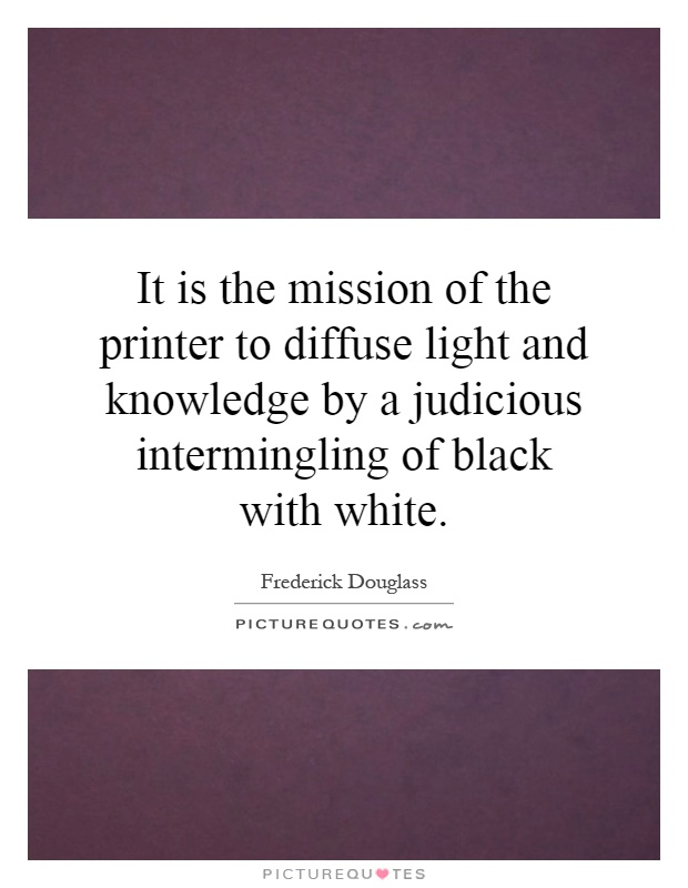 It is the mission of the printer to diffuse light and knowledge by a judicious intermingling of black with white Picture Quote #1