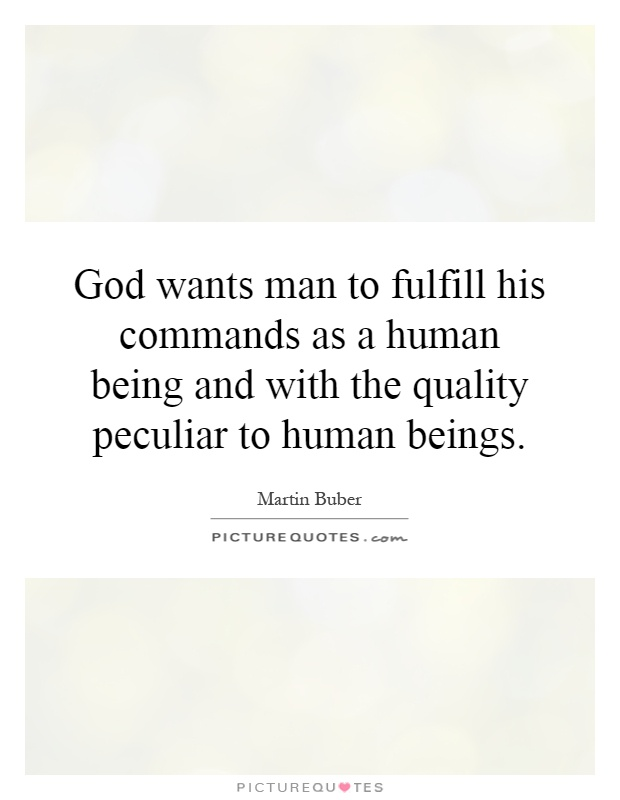 God wants man to fulfill his commands as a human being and with the quality peculiar to human beings Picture Quote #1