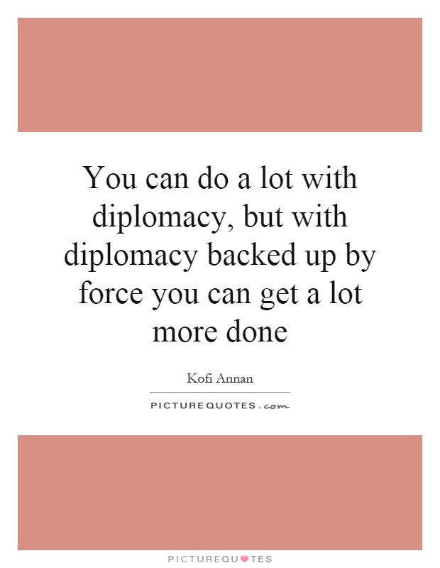You can do a lot with diplomacy, but with diplomacy backed up by force you can get a lot more done Picture Quote #1
