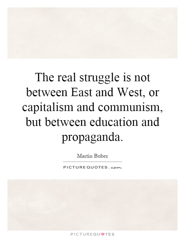 The real struggle is not between East and West, or capitalism and communism, but between education and propaganda Picture Quote #1