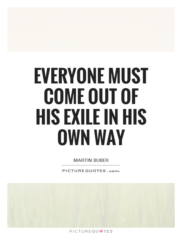 Everyone must come out of his Exile in his own way Picture Quote #1