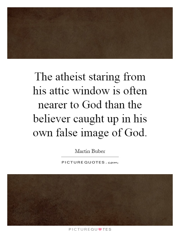 The atheist staring from his attic window is often nearer to God than the believer caught up in his own false image of God Picture Quote #1