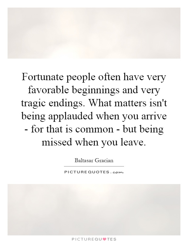 Fortunate people often have very favorable beginnings and very tragic endings. What matters isn't being applauded when you arrive - for that is common - but being missed when you leave Picture Quote #1